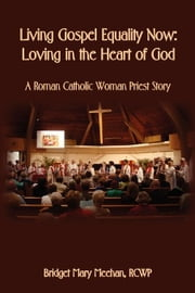 Living Gospel Equality Now - Loving in the Heart of God - A Roman Catholic Woman Priest Story ebook by Meehan, Bridget Mary