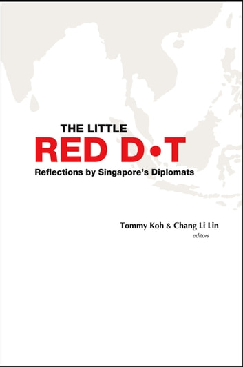 The Little Red Dot - Reflections by Singapore's DiplomatsVolume I ebook by Tommy Koh,Li Lin Chang