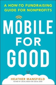 Mobile for Good: A How-To Fundraising Guide for Nonprofits - A How-To Fundraising Guide for Nonprofits ebook by Heather Mansfield
