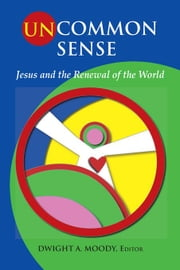 Uncommon Sense: Jesus and the Renewal of the World ebook by Moody, Dwight A.