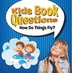 Kids Book of Questions: How Do Things Fly? - Trivia for Kids of All Ages - Things That Go ebook by Speedy Publishing LLC