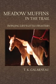 Meadow Muffins in the Trail - Dodging Life's Little Disasters ebook by T.K. Galarneau