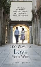 100 Ways to Love Your Wife - A Life-Long Journey of Learning to Love Each Other ebook by Matthew L. Jacobson