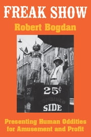 Freak Show - Presenting Human Oddities for Amusement and Profit ebook by Robert Bogdan