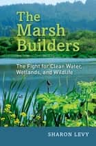 The Marsh Builders - The Fight for Clean Water, Wetlands, and Wildlife ebook by Sharon Levy