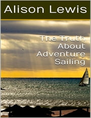 The Truth About Sailing ebook by Alison Lewis