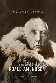 The Last Viking - The Life of Roald Amundsen ebook by Stephen R. Bown