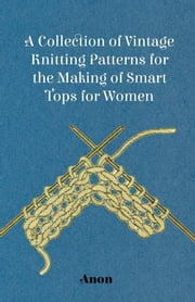 A Collection of Vintage Knitting Patterns for the Making of Smart Tops for Women ebook by Anon.