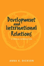 Development and International Relations - A Critical Introduction ebook by Anna Dickson