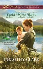 Gold Rush Baby (Mills & Boon Love Inspired) (Alaskan Brides, Book 3) eBook by Dorothy Clark