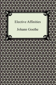 Elective Affinities ebook by Johann Goethe