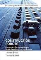 Construction Robots: Volume 3 - Elementary Technologies and Single-Task Construction Robots ebook by Thomas Bock, Thomas Linner