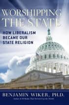 Worshipping the State - How Liberalism Became Our State Religion ebook by Benjamin Wiker