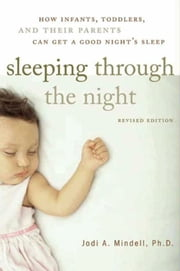 Sleeping Through the Night, Revised Edition - How Infants, Toddlers, and Parents can get a Good Night's sleep ebook by Jodi A. Mindell