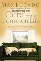 Discovering the Cure for the Common Life (Excerpt) - Living in Your Sweet Spot ebook by