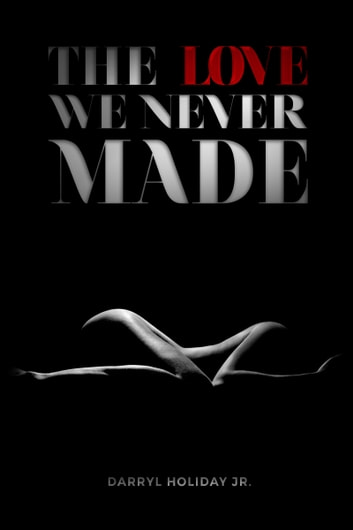 The Love We Never Made ebook by Darryl Holiday Jr