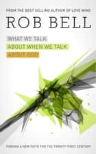 What We Talk About When We Talk About God ebook by Rob Bell