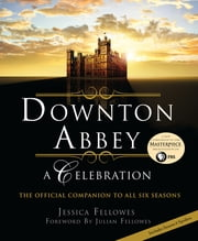 Downton Abbey - A Celebration - The Official Companion to All Six Seasons ebook by Jessica Fellowes