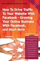 How To Drive Traffic To Your Website With Facebook - Growing Your Online Business With Facebook, and Much More - The Facebook Experts Handbook ebook by Todd Baird