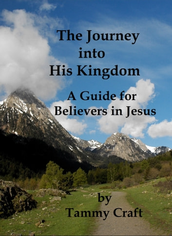 The Journey into His Kingdom, A Guide for Believers in Jesus ebook by Tammy Craft