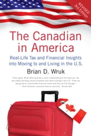 The Canadian in America, Revised - Real-Life Tax and Financial Insights into Moving to and Living in the U.S. ebook by Brian D. Wruk