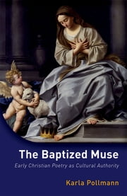 The Baptized Muse - Early Christian Poetry as Cultural Authority ebook by Karla Pollmann