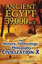 Ancient Egypt 39,000 BCE - The History, Technology, and Philosophy of Civilization X ebook by