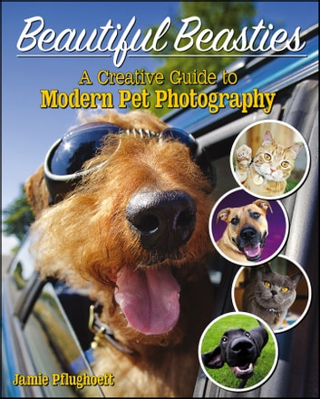 Beautiful Beasties - A Creative Guide to Modern Pet Photography ebook by Jamie Pflughoeft