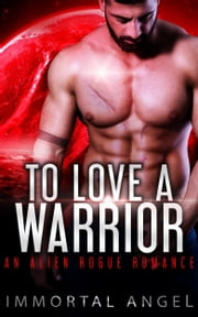 To Love a Warrior: An Alien Rogue Romance (Starflight Academy Book 5) ebook by Immortal Angel