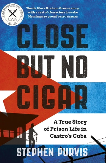 Close But No Cigar - A True Story of Prison Life in Castro's Cuba ebook by Stephen Purvis