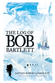 The Log of Bob Bartlett - The True Story of Forty Years of Seafaring and Exploration ebook by Captain Robert A. Bartlett