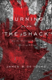 Burning Down 'The Shack': How the 'Christian' bestseller is deceiving millions ebook by De Young, James B.