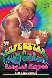WWE Legends - Superstar Billy Graham - Tangled Ropes ebook by Billy Graham,Keith Elliot Greenberg
