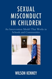 Sexual Misconduct in Children - An Intervention Model That Works in Schools and Communities ebook by J. Wilson Kenney