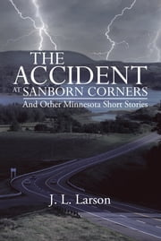 The Accident at Sanborn Corners.....And Other Minnesota Short Stories ebook by J. L. Larson