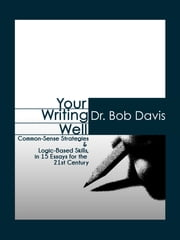 Your Writing Well - Common-Sense Strategies & Logic-Based Skills in 15 Essays for the 21st Century ebook by Dr. Bob Davis