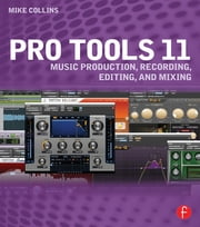 Pro Tools 11 - Music Production, Recording, Editing, and Mixing ebook by Mike Collins