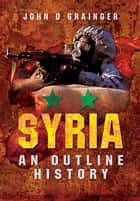 Syria: An Outline History ebook by John D Grainger