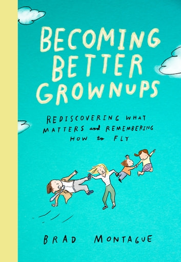 Becoming Better Grownups - Rediscovering What Matters and Remembering How to Fly ebook by Brad Montague