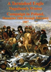 A Tarnished Eagle: Napoleon's Winter Campaign In Poland, December 1806 Through February 1807 ebook by Major Edward J. Murphy