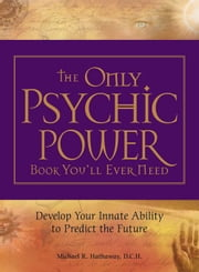 The Only Psychic Power Book You'll Ever Need: Discover Your Innate Ability to Unlock the Mystery of Today and Predict the Future Tomorrow ebook by Hathaway, Michael R.