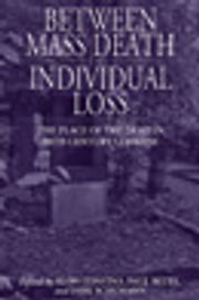 Between Mass Death and Individual Loss - The Place of the Dead in Twentieth-Century Germany ebook by Alon Confino,Paul Betts,Dirk Schumann