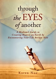 Through the Eyes of Another - A Medium's Guide to Creating Heaven on Earth by Encountering Your Life Review Now ebook by Karen Noe