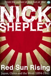 Red Sun Rising - Japan, China and the West: 1894-1941 ebook by Nick Shepley