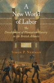 A New World of Labor - The Development of Plantation Slavery in the British Atlantic ebook by Simon P. Newman