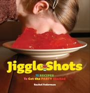 Jiggle Shots - 75 Recipes to Get the Party Started ebook by Rachel Federman