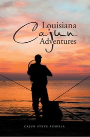 Louisiana Cajun Adventures ebook by Cajun Steve Pumilia