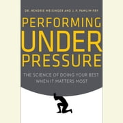 Performing Under Pressure - The Science of Doing Your Best When It Matters Most audiobook by Hendrie Weisinger, J. P. Pawliw-Fry