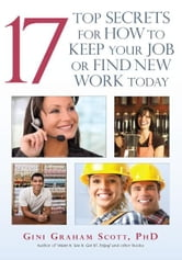 17 Top Secrets for How to Keep Your Job or Find New Work Today ebook by Gini Graham Scott, PhD