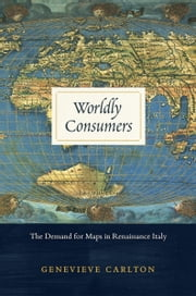 Worldly Consumers - The Demand for Maps in Renaissance Italy ebook by Genevieve Carlton